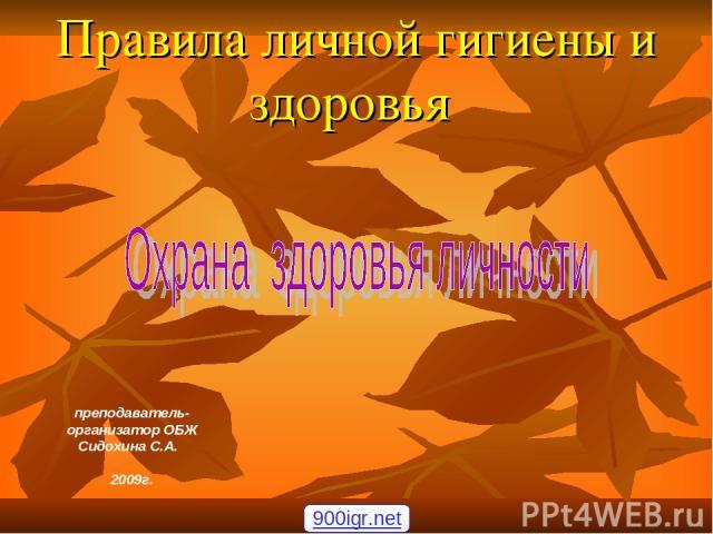 Правила личной гигиены и здоровья преподаватель-организатор ОБЖ Сидохина С.А. 2009г. 900igr.net
