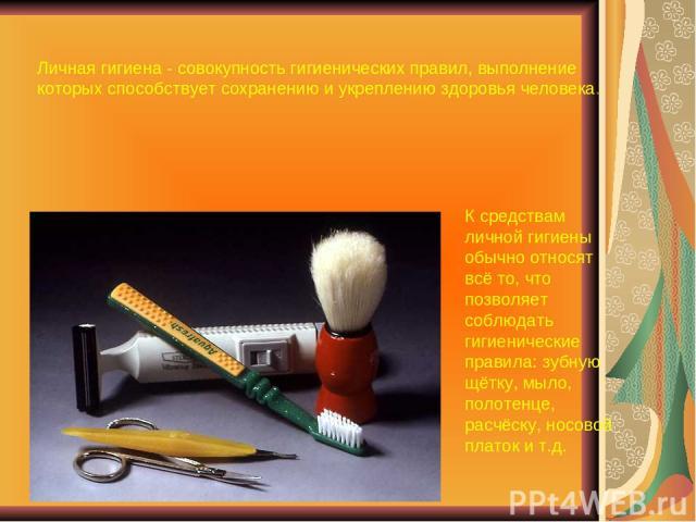 Личная гигиена - совокупность гигиенических правил, выполнение которых способствует сохранению и укреплению здоровья человека. К средствам личной гигиены обычно относят всё то, что позволяет соблюдать гигиенические правила: зубную щётку, мыло, полот…