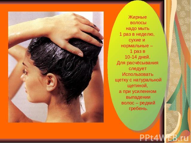 Жирные волосы надо мыть 1 раз в неделю, сухие и нормальные – 1 раз в 10-14 дней. Для расчёсывания следует Использовать щетку с натуральной щетиной, а при усиленном выпадении волос – редкий гребень.