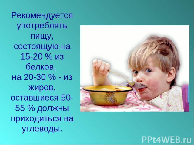 Рекомендуется употреблять пищу, состоящую на 15-20 % из белков, на 20-30 % - из жиров, оставшиеся 50-55 % должны приходиться на углеводы.