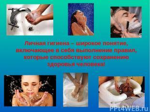 Личная гигиена – широкое понятие, включающее в себя выполнение правил, которые с