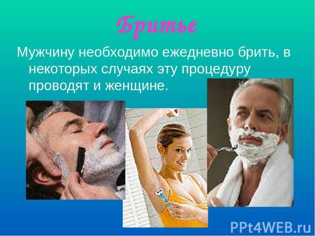 Бритье Мужчину необходимо ежедневно брить, в некоторых случаях эту процедуру проводят и женщине.