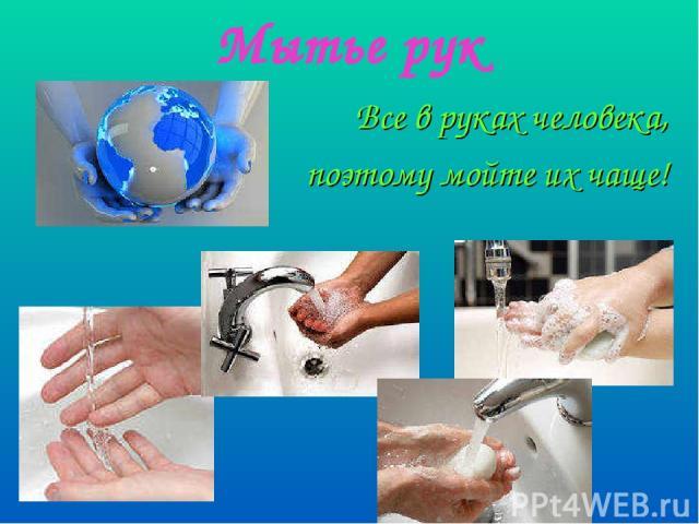 Мытье рук Все в руках человека, поэтому мойте их чаще!