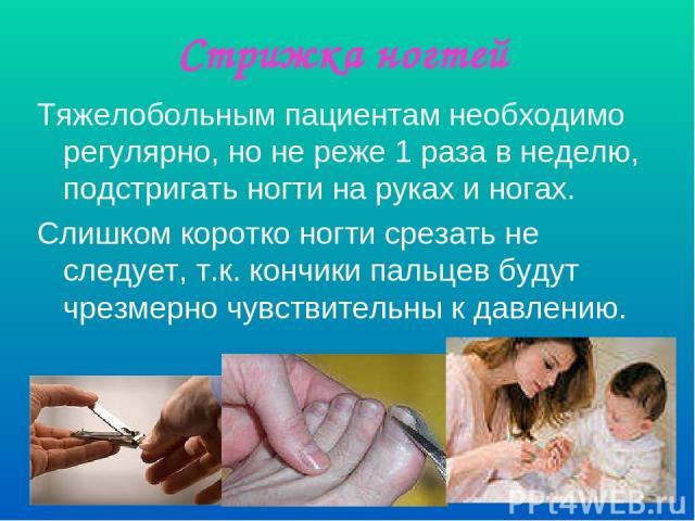 Стрижка ногтей Тяжелобольным пациентам необходимо регулярно, но не реже 1 раза в неделю, подстригать ногти на руках и ногах. Слишком коротко ногти срезать не следует, т.к. кончики пальцев будут чрезмерно чувствительны к давлению.