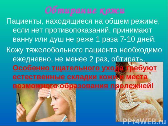 Обтирание кожи Пациенты, находящиеся на общем режиме, если нет противопоказаний, принимают ванну или душ не реже 1 раза 7-10 дней. Кожу тяжелобольного пациента необходимо ежедневно, не менее 2 раз, обтирать. Особенно тщательного ухода требуют естест…