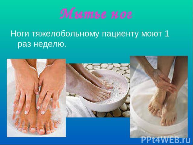 Мытье ног Ноги тяжелобольному пациенту моют 1 раз неделю.