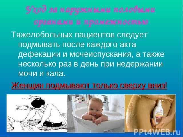 Уход за наружными половыми органами и промежностью Тяжелобольных пациентов следует подмывать после каждого акта дефекации и мочеиспускания, а также несколько раз в день при недержании мочи и кала. Женщин подмывают только сверху вниз!