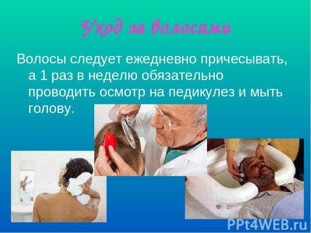 Уход за волосами Волосы следует ежедневно причесывать, а 1 раз в неделю обязательно проводить осмотр на педикулез и мыть голову.