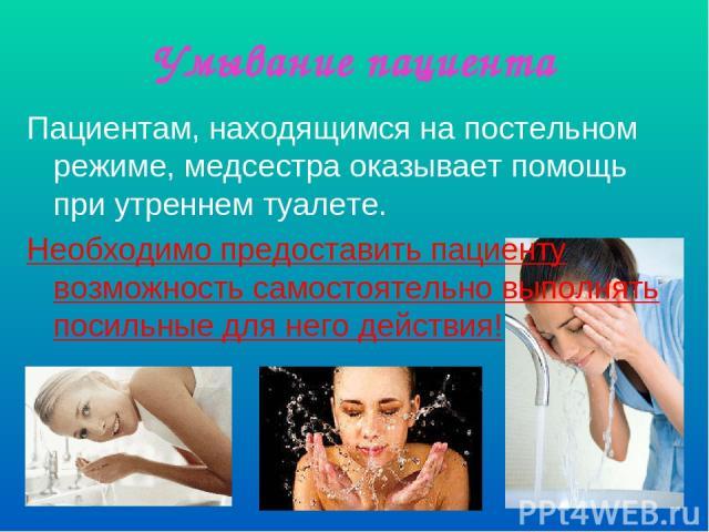 Умывание пациента Пациентам, находящимся на постельном режиме, медсестра оказывает помощь при утреннем туалете. Необходимо предоставить пациенту возможность самостоятельно выполнять посильные для него действия!