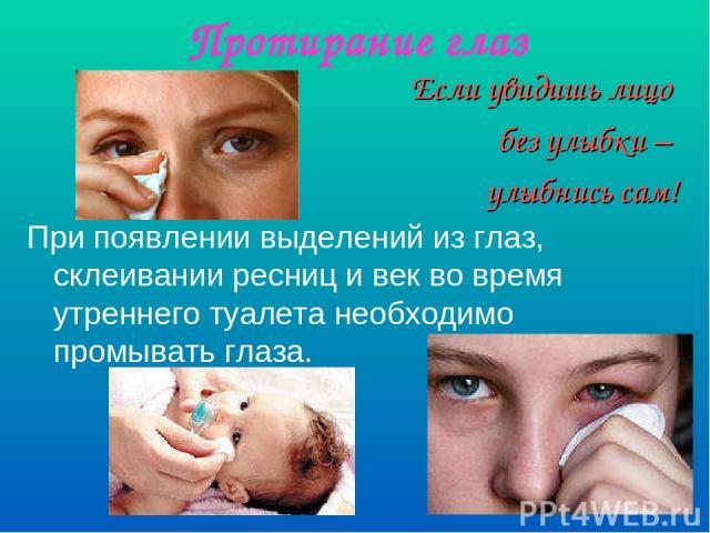 Протирание глаз Если увидишь лицо без улыбки – улыбнись сам! При появлении выделений из глаз, склеивании ресниц и век во время утреннего туалета необходимо промывать глаза.