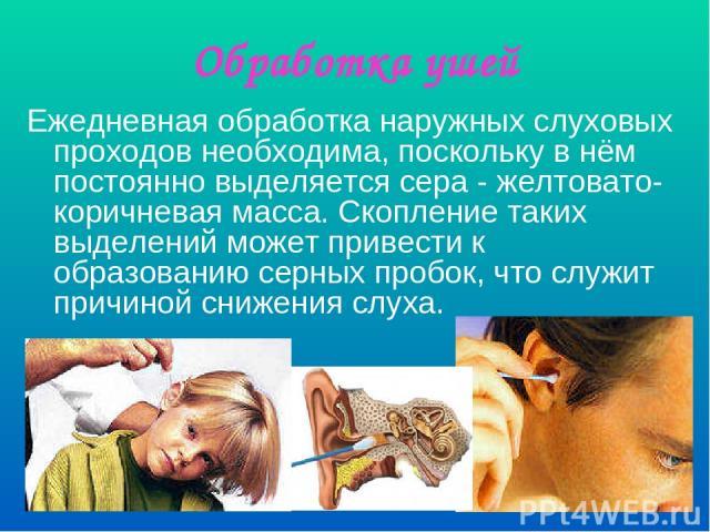 Обработка ушей Ежедневная обработка наружных слуховых проходов необходима, поскольку в нём постоянно выделяется сера - желтовато-коричневая масса. Скопление таких выделений может привести к образованию серных пробок, что служит причиной снижения слуха.