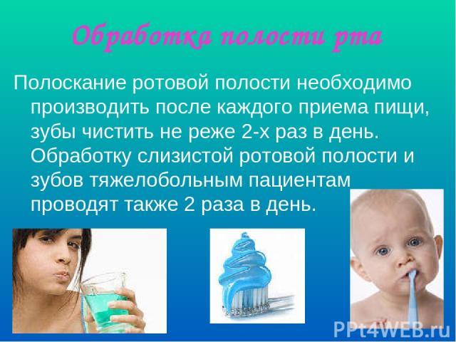 Обработка полости рта Полоскание ротовой полости необходимо производить после каждого приема пищи, зубы чистить не реже 2-х раз в день. Обработку слизистой ротовой полости и зубов тяжелобольным пациентам проводят также 2 раза в день.