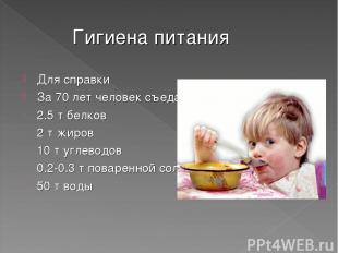 Гигиена питания Для справки За 70 лет человек съедает и выпивает: 2.5 т белков 2