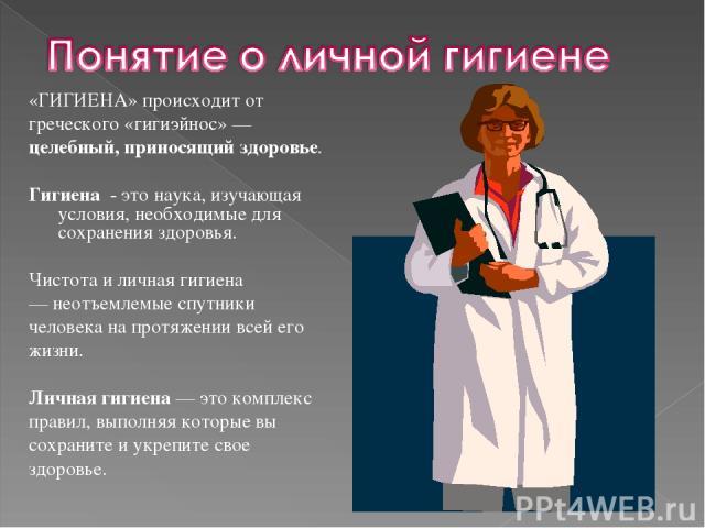 «ГИГИЕНА» происходит от греческого «гигиэйнос» — целебный, приносящий здоровье. Гигиена - это наука, изучающая условия, необходимые для сохранения здоровья. Чистота и личная гигиена — неотъемлемые спутники человека на протяжении всей его жизни. Личн…