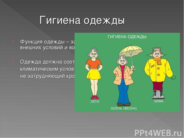 Гигиена одежды Функция одежды – защита организма от неблагоприятных внешних условий и воздействия Одежда должна соответствовать: климатическим условиям, не затрудняющий кровообращению и дыханию,