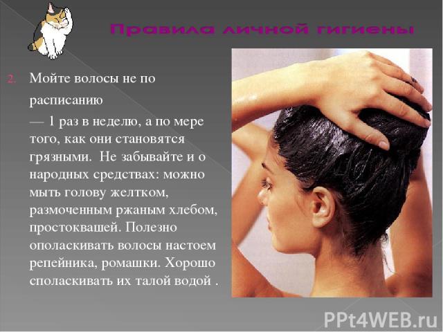 Мойте волосы не по расписанию — 1 раз в неделю, а по мере того, как они становятся грязными. Не забывайте и о народных средствах: можно мыть голову желтком, размоченным ржаным хлебом, простоквашей. Полезно ополаскивать волосы настоем репейника, рома…
