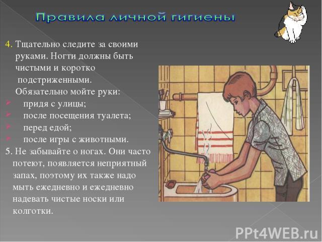 4. Тщательно следите за своими руками. Ногти должны быть чистыми и коротко подстриженными. Обязательно мойте руки: придя с улицы; после посещения туалета; перед едой; после игры с животными. 5. Не забывайте о ногах. Они часто потеют, появляется непр…