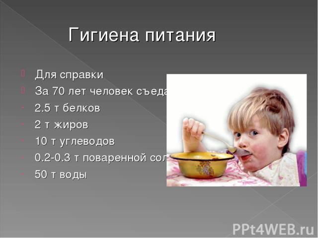 Гигиена питания Для справки За 70 лет человек съедает и выпивает: 2.5 т белков 2 т жиров 10 т углеводов 0.2-0.3 т поваренной соли 50 т воды