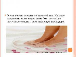 Очень важно следить за чистотой ног. Их надо ежедневно мыть перед сном. Это не т