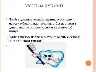 УХОД ЗА ЗУБАМИ Чтобы удалить остатки пищи, застрявшей между зубами,надо чистить