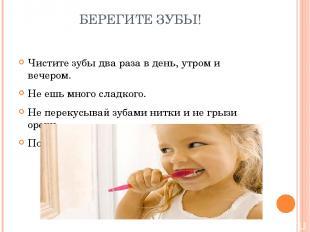 БЕРЕГИТЕ ЗУБЫ! Чистите зубы два раза в день, утром и вечером. Не ешь много сладк