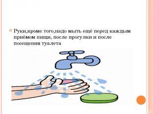 Руки,кроме того,надо мыть ещё перед каждым приёмом пищи, после прогулки и после