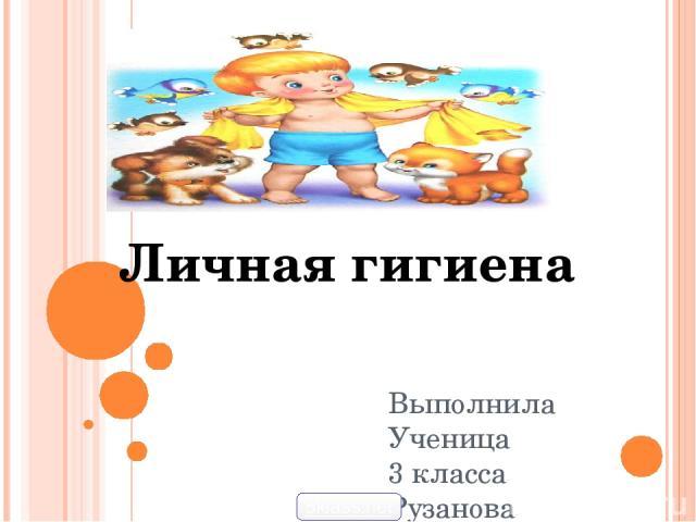 Выполнила Ученица 3 класса Рузанова Анастасия Личная гигиена 5klass.net