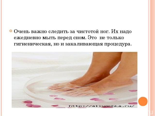 Очень важно следить за чистотой ног. Их надо ежедневно мыть перед сном. Это не только гигиеническая, но и закаливающая процедура.