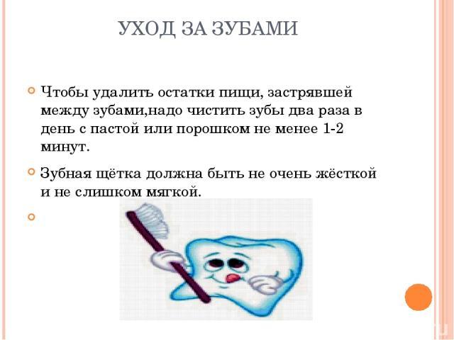 УХОД ЗА ЗУБАМИ Чтобы удалить остатки пищи, застрявшей между зубами,надо чистить зубы два раза в день с пастой или порошком не менее 1-2 минут. Зубная щётка должна быть не очень жёсткой и не слишком мягкой.