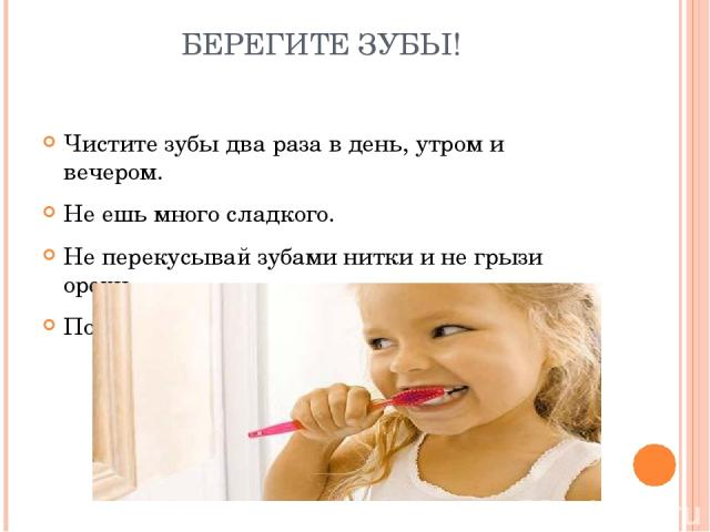 БЕРЕГИТЕ ЗУБЫ! Чистите зубы два раза в день, утром и вечером. Не ешь много сладкого. Не перекусывай зубами нитки и не грызи орехи. Посещай кабинет зубного врача.