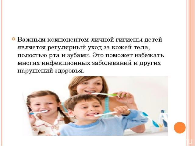 Важным компонентом личной гигиены детей является регулярный уход за кожей тела, полостью рта и зубами. Это поможет избежать многих инфекционных заболеваний и других нарушений здоровья.