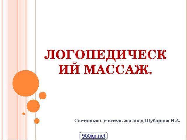 ЛОГОПЕДИЧЕСКИЙ МАССАЖ. Составила: учитель-логопед Шубарова И.А. 900igr.net