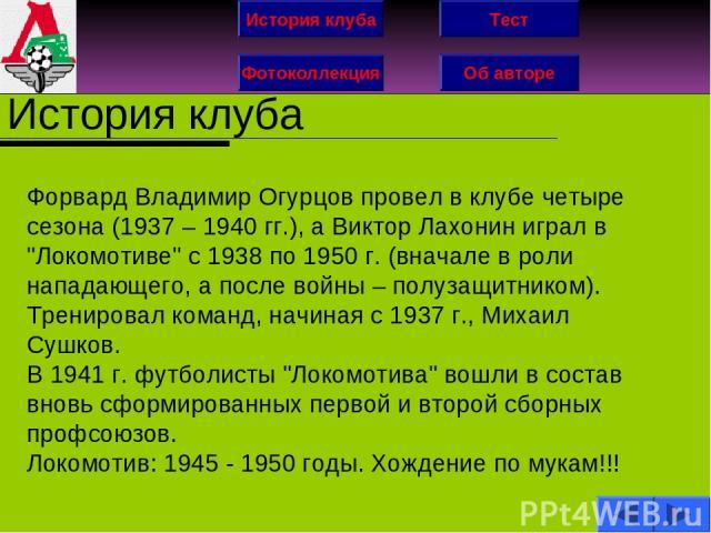 История клуба Фотоколлекция Об авторе Тест История клуба Форвард Владимир Огурцов провел в клубе четыре сезона (1937 – 1940 гг.), а Виктор Лахонин играл в
