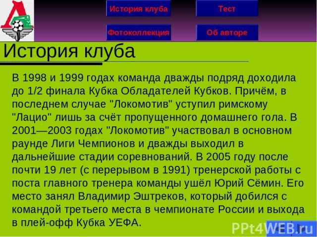 История клуба Фотоколлекция Об авторе Тест История клуба В 1998 и 1999 годах команда дважды подряд доходила до 1/2 финала Кубка Обладателей Кубков. Причём, в последнем случае