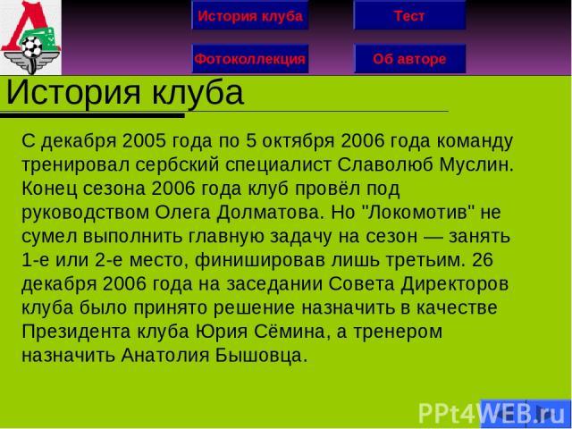 История клуба Фотоколлекция Об авторе Тест История клуба С декабря 2005 года по 5 октября 2006 года команду тренировал сербский специалист Славолюб Муслин. Конец сезона 2006 года клуб провёл под руководством Олега Долматова. Но