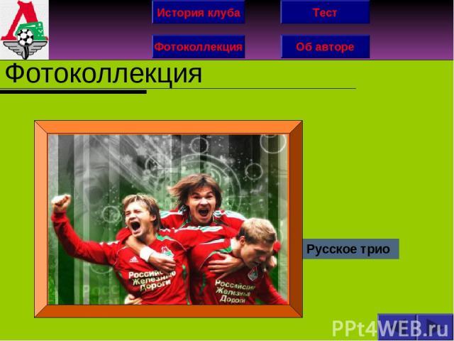 История клуба Фотоколлекция Об авторе Тест Фотоколлекция Русское трио
