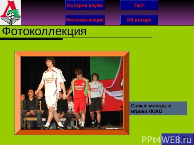 История клуба Фотоколлекция Об авторе Тест Фотоколлекция Самые молодые игроки ЛОКО