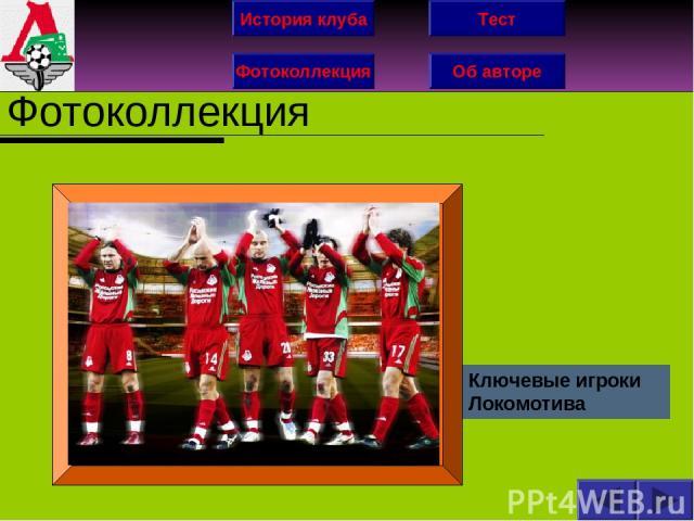 История клуба Фотоколлекция Об авторе Тест Фотоколлекция Ключевые игроки Локомотива