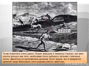Лыжи появились очень давно. Людям живущим в северных странах, где зима длится до