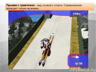 Прыжки с трамплина – вид лыжного спорта. Соревнования проводят только мужчины.