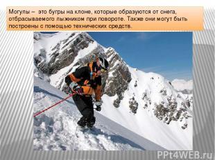 Могулы – это бугры на клоне, которые образуются от снега, отбрасываемого лыжнико