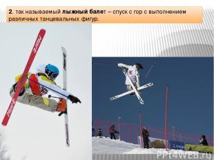 2. так называемый лыжный балет – спуск с гор с выполнением различных танцевальны