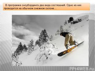 В программе сноубординга два вида состязаний. Одно из них проводится на обычном