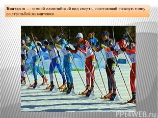 Биатло н — зимний олимпийский вид спорта, сочетающий лыжную гонку со стрельбой и