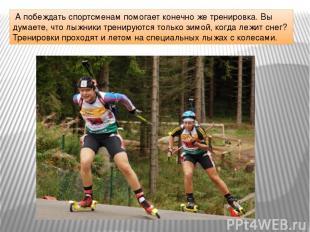 А побеждать спортсменам помогает конечно же тренировка. Вы думаете, что лыжники