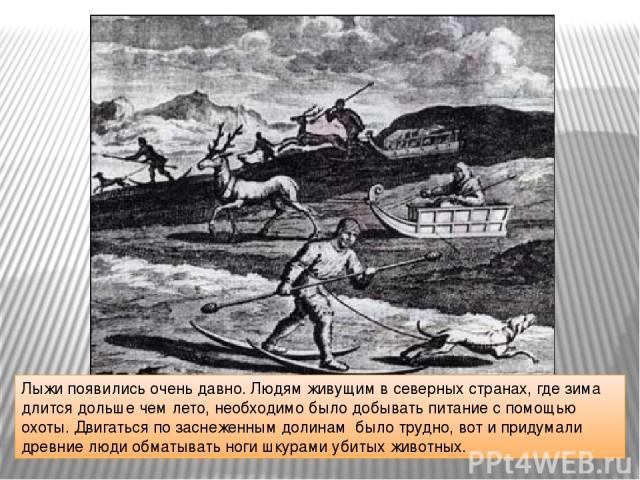 Лыжи появились очень давно. Людям живущим в северных странах, где зима длится дольше чем лето, необходимо было добывать питание с помощью охоты. Двигаться по заснеженным долинам было трудно, вот и придумали древние люди обматывать ноги шкурами убиты…