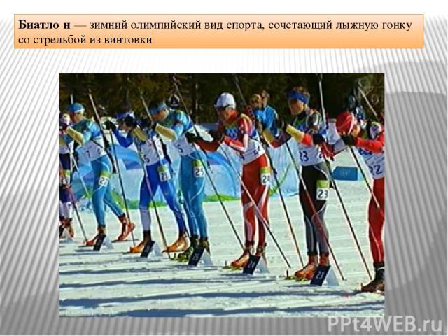 Биатло н — зимний олимпийский вид спорта, сочетающий лыжную гонку со стрельбой из винтовки