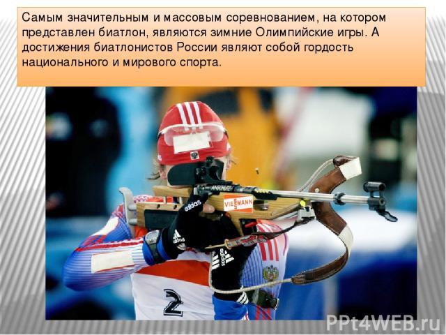 Самым значительным и массовым соревнованием, на котором представлен биатлон, являются зимние Олимпийские игры. А достижения биатлонистов России являют собой гордость национального и мирового спорта.