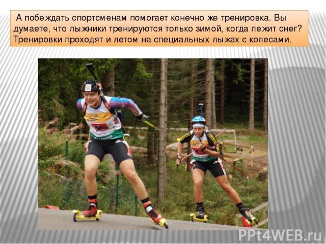 А побеждать спортсменам помогает конечно же тренировка. Вы думаете, что лыжники тренируются только зимой, когда лежит снег? Тренировки проходят и летом на специальных лыжах с колесами.