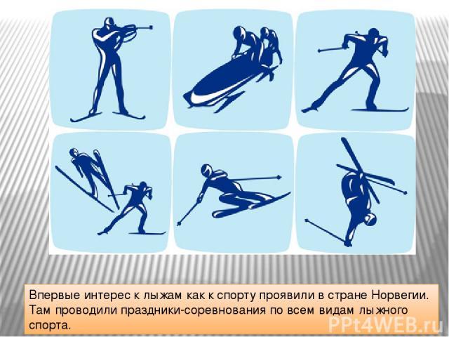 Впервые интерес к лыжам как к спорту проявили в стране Норвегии. Там проводили праздники-соревнования по всем видам лыжного спорта.